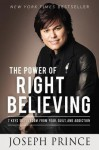 The Power of Right Believing: 7 Keys to Freedom from Fear, Guilt, and Addiction - Joseph Prince