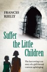 Suffer The Little Children: The True Story of an Abused Convent Upbringing - Frances Reilly