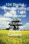 104 Digital Photography Tips to Take Professional Quality Pictures with Your Digital Camera - And Much More - Dan Miller