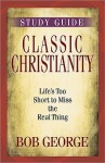 Classic Christianity Study Guide: Life's Too Short to Miss the Real Thing - Bob George