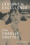 Lessons in Excellence from Charlie Trotter - Paul Clarke, Geoffrey Smart