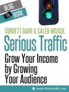 Serious Traffic: Grow Your Income by Growing Your Audience - Caleb Wojcik, Corbett Barr