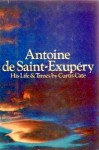 Antoine de Saint-Exupery: His Life and Times - Curtis Cate