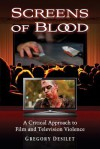 Screens of Blood: A Critical Approach to Film and Television Violence - Gregory Desilet