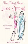 The Thing About Jane Spring: A Novel - Sharon Krum