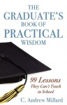 The Graduate's Book of Practical Wisdom: 99 Lessons They Can't Teach in School - C Andrew Millard