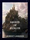 Ghosts of Avalon - Robert Larrison