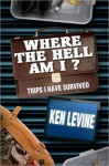 Where the Hell Am I? Trips I Have Survived - Ken Levine