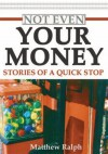 Not Even Your Money: Stories of a Quick Stop - Matthew Ralph