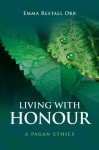 Living With Honour: A Pagan Ethics - Emma Restall Orr
