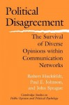 Political Disagreement: The Survival of Diverse Opinions Within Communication Networks - Robert Huckfeldt, Paul E. Johnson, John Sprague
