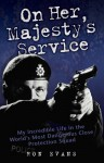 On Her Majesty's Service: My Incredible Life in the World's Most Dangerous Close Protection Squad - Ron Evans