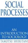 Social Processes: An Introduction to Sociology - Tamotsu Shibutani