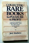 Collecting Rare Books for Pleasure and Profit: A Practical Manual on Collecting Books- From the 15th Century to the Present Time - Jack Matthews