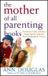 The Mother of All Parenting Books: The Ultimate Guide to Raising a Happy, Healthy Child from Preschool through the Preteens - Ann Douglas