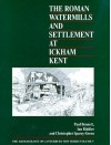 The Roman Watermills and Settlement at Ickham, Kent - Paul Bennett, Ian Riddler, Christopher Sparey-Green