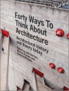 Forty Ways to Think about Architecture: Architectural History and Theory Today - Iain Borden, Barbara Penner