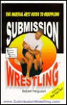Submission Wrestling: The Martial Arts Guide To Grappling - Robert Ferguson