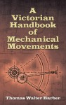 A Victorian Handbook of Mechanical Movements - Thomas Walter Barber