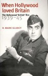 When Hollywood Loved Britain: The Hollywood 'British' Film 1939-1945 - Mark Glancy
