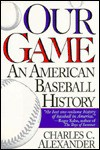 Our Game: An American Baseball History - Charles C. Alexander