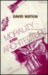 Morality and Architecture: The Development of a Theme in Architectural History and Theory from the Gothic Revival to the Modern - David Watkin, Watkin