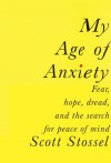 My Age of Anxiety: Fear, Hope, Dread, and the Search for Peace of Mind - Scott Stossel