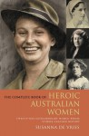 The Complete Book of Heroic Australian Women: Twenty-one Pioneering Women Whose Stories Changed History - Susanna de Vries