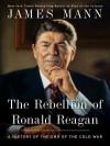 The Rebellion of Ronald Reagan - James Mann