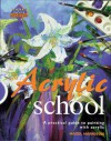 Acrylic School: A Practical Guide to Painting with Acrylic - Hazel Harrison