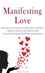 Manifesting Love: How to Use the Law of Attraction to Attract a Specific Person, Get Your Ex Back, and Have the Relationship of Your Dreams - Elizabeth Daniels