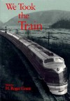 We Took the Train - H. Roger Grant