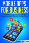 Mobile Apps: for Business- The Ultimate Guide to creating Mobile Apps for growing your Business (Startup Success, Small Business Marketing) - Mark Flynn