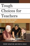 Tough Choices for Teachers: Ethical Challenges in Today's Schools and Classrooms - Robert Infantino, Rebecca Lynn Wilke