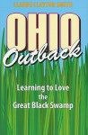 Ohio Outback: Learning to Love the Great Black Swamp - Claude Clayton Smith