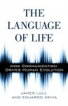 The Language of Life: How Communication Drives Human Evolution - James Lull