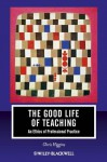 The Good Life of Teaching: An Ethics of Professional Practice (Journal of Philosophy of Education) - Chris Higgins