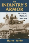 Infantry's Armor, The: The U.S. Army's Separate Tank Battalions in World War II - Harry Yeide
