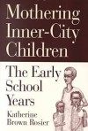 Mothering Inner-City Children: The Early School Years - Katherine Brown Rosier