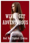 Wives Get Adventurous: Ten Erotic Tales of Hot Wives - Sarah Blitz, Connie Hastings, Nycole Folk, Amy Dupont, Angela Ward, Maggie Fremont, Brianna Spelvin, Alice Drake, Sandra Strike, Lisa Vickers