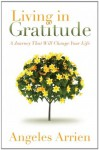 Living in Gratitude: Mastering the Art of Giving Thanks Every Day, A MonthbyMonth Guide - Angeles Arrien