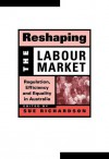 Reshaping the Labour Market: Regulation, Efficiency and Equality in Australia - Sue Richardson, Geoffrey Brennan, Francis G. Castles