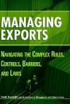 Managing Exports: Navigating the Complex Rules, Controls, Barriers, and Laws - Frank Reynolds