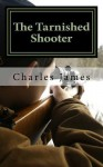 The Tarnished Shooter - Charles James