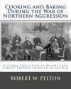Cooking and Baking During the War of Northern Aggression: A Unique Collection of Recipes Covering Everything from Bread and Crackers and Biscuits to Cookies and Layer Cakes and Pies as They Were Enjoyed by Heroes on the Southern Side of the War of Northe - Robert W. Pelton