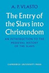 The Entry of the Slavs Into Christendom: An Introduction to the Medieval History of the Slavs - A.P. Vlasto