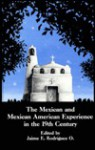 The Mexican and Mexican American Experience in the 19th Century - Jaime E. Rodriguez