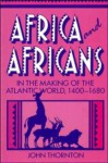 Africa and Africans in the Making of the Atlantic World, 1400 1680 - John Thornton