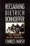 Reclaiming Dietrich Bonhoeffer: The Promise of His Theology - Charles Marsh