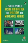 A Practical Approach to Hazard Identification for Operations and Maintenance Workers [With CDROM] - Center for Chemical Process Safety